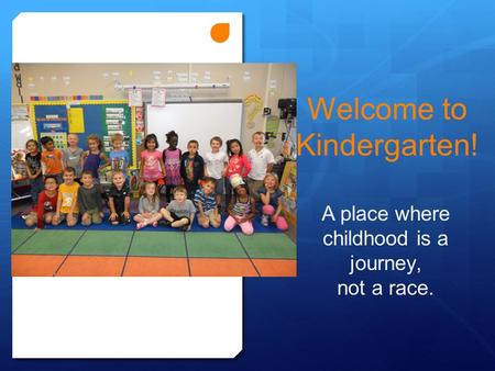 Welcome to Kindergarten! A place where childhood is a journey, not a race.
