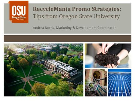RecycleMania Promo Strategies: Tips from Oregon State University Andrea Norris, Marketing & Development Coordinator.