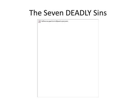 The Seven DEADLY Sins. Pride Pride is excessive belief in one's own abilities, that interferes with the individual's recognition of the grace of God.