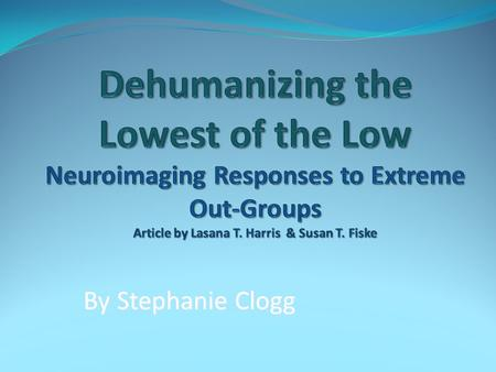 Dehumanizing the Lowest of the Low Neuroimaging Responses to Extreme Out-Groups Article by Lasana T. Harris & Susan T. Fiske By Stephanie Clogg.
