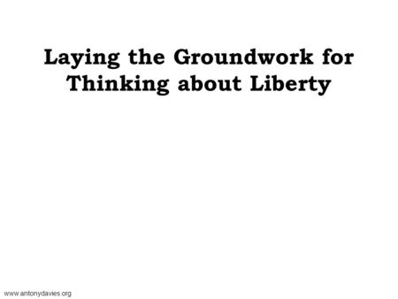 www.antonydavies.org Laying the Groundwork for Thinking about Liberty.