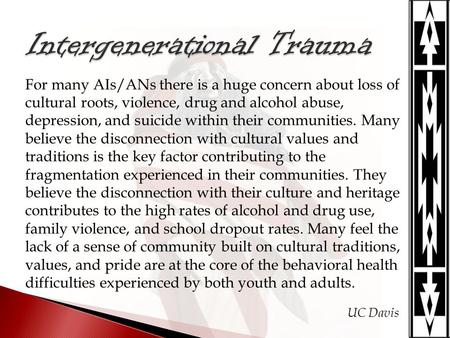For many AIs/ANs there is a huge concern about loss of cultural roots, violence, drug and alcohol abuse, depression, and suicide within their communities.