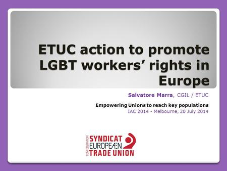ETUC action to promote LGBT workers' rights in Europe Salvatore Marra, CGIL / ETUC Empowering Unions to reach key populations IAC 2014 - Melbourne, 20.