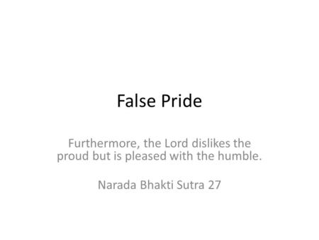 False Pride Furthermore, the Lord dislikes the proud but is pleased with the humble. Narada Bhakti Sutra 27.