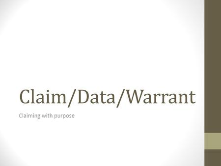 Claim/Data/Warrant Claiming with purpose. Creating a claim A claim (or topic sentence) should be something that is arguable and interesting. This is different.