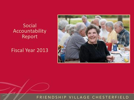 FRIENDSHIP VILLAGE CHESTERFIELD S OCIAL A CCOUNTABILITY 2013 Social Accountability Report Fiscal Year 2013.