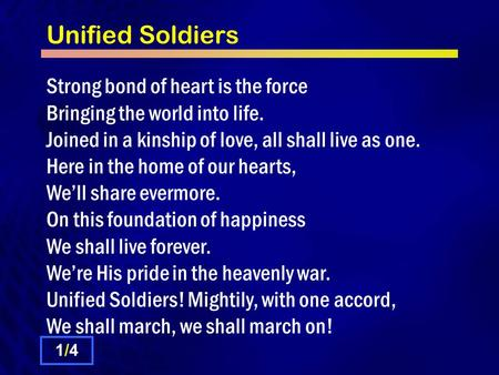 Unified Soldiers Strong bond of heart is the force Bringing the world into life. Joined in a kinship of love, all shall live as one. Here in the home of.