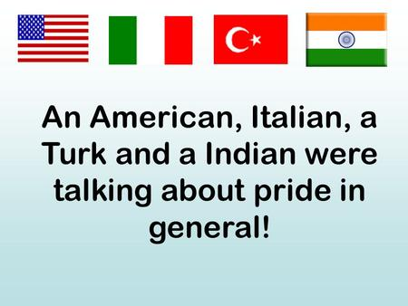 An American, Italian, a Turk and a Indian were talking about pride in general!
