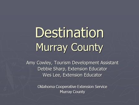 Destination Murray County Amy Cowley, Tourism Development Assistant Debbie Sharp, Extension Educator Wes Lee, Extension Educator Oklahoma Cooperative Extension.