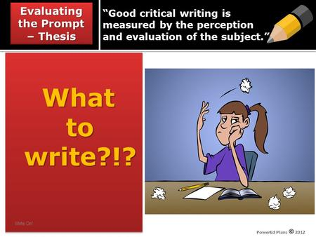 """Good critical writing is measured by the perception and evaluation of the subject."" What to to write?!? write?!? What to to write?!? write?!? Evaluating."