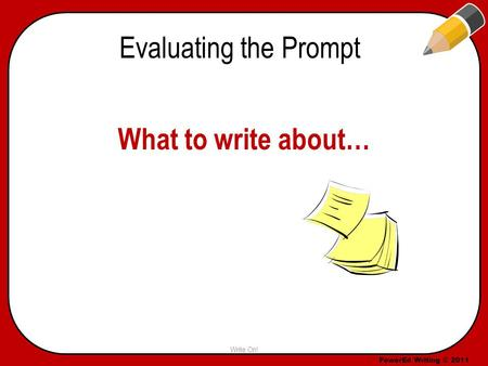 PowerEd Writing © 2011 Evaluating the Prompt What to write about… Write On!