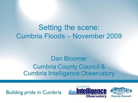 Building pride in Cumbria Do not use fonts other than Arial for your presentations Setting the scene: Cumbria Floods – November 2009 Dan Bloomer Cumbria.