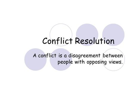 Conflict Resolution A conflict is a disagreement between people with opposing views.