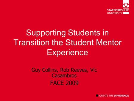 Supporting Students in Transition the Student Mentor Experience Guy Collins, Rob Reeves, Vic Casambros FACE 2009.