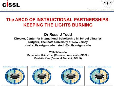 The ABCD OF INSTRUCTIONAL PARTNERSHIPS: KEEPING THE LIGHTS BURNING Dr Ross J Todd Director, Center for International Scholarship in School Libraries Rutgers,
