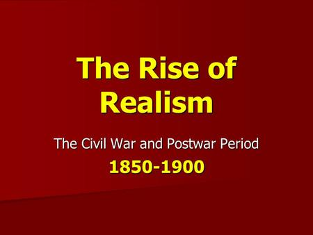 The Rise of Realism The Civil War and Postwar Period 1850-1900.