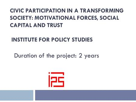 CIVIC PARTICIPATION IN A TRANSFORMING SOCIETY: MOTIVATIONAL FORCES, SOCIAL CAPITAL AND TRUST INSTITUTE FOR POLICY STUDIES Duration of the project: 2 years.
