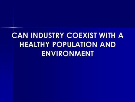 CAN INDUSTRY COEXIST WITH A HEALTHY POPULATION AND ENVIRONMENT.