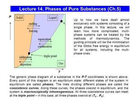Lecture 14. Phases of Pure Substances (Ch.5) T P The generic phase diagram of a substance in the P-T coordinates is shown above. Every point of this diagram.