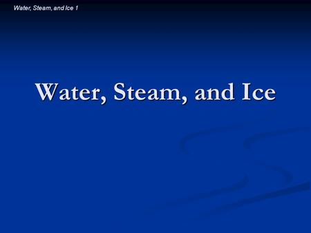 Water, Steam, and Ice 1 Water, Steam, and Ice. Water, Steam, and Ice 2 Introductory Question A glass of ice water contains both ice and water. After a.