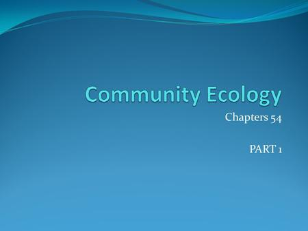 Chapters 54 PART 1. Concept 4: Community Ecology – Analyzing the interactions and relationships within and between species and the effects of environmental.