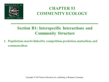 CHAPTER 53 COMMUNITY ECOLOGY Copyright © 2002 Pearson Education, Inc., publishing as Benjamin Cummings Section B1: Interspecific Interactions and Community.