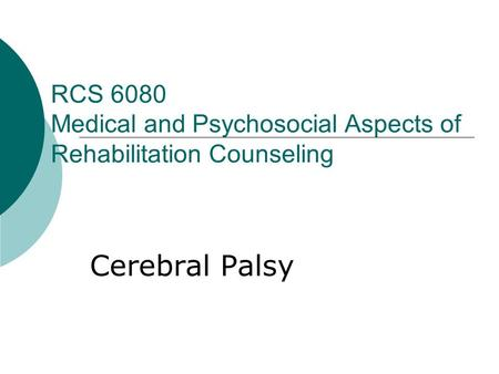 RCS 6080 Medical and Psychosocial Aspects of Rehabilitation Counseling Cerebral Palsy.