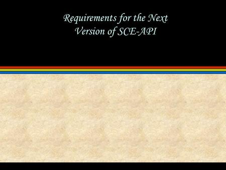 Requirements for the Next Version of SCE-API. 2 5/14/2015 11:32 PM Overview l Basic Requirements meet SCE-MI 1.0 requirements backwards compatibility.