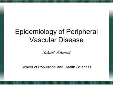 Epidemiology of Peripheral Vascular Disease Sohail Ahmed School of Population and Health Sciences.