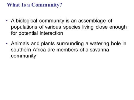What Is a Community? A biological community is an assemblage of populations of various species living close enough for potential interaction Animals and.