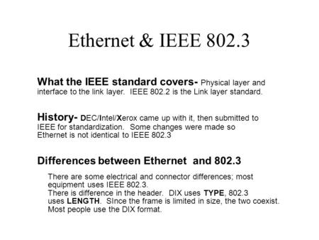 Ethernet & IEEE 802.3 What the IEEE standard covers- Physical layer and interface to the link layer. IEEE 802.2 is the Link layer standard. History- DEC/Intel/Xerox.