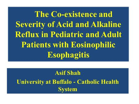 The Co-existence and Severity of Acid and Alkaline Reflux in Pediatric and Adult Patients with Eosinophilic Esophagitis Asif Shah University at Buffalo.