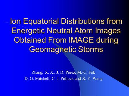 Ion Equatorial Distributions from Energetic Neutral Atom Images Obtained From IMAGE during Geomagnetic Storms Zhang, X. X., J. D. Perez, M.-C. Fok D. G.