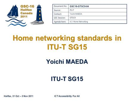 Halifax, 31 Oct – 3 Nov 2011ICT Accessibility For All Home networking standards in ITU-T SG15 Yoichi MAEDA ITU-T SG15 Document No: GSC16-GTSC9-04 Source: