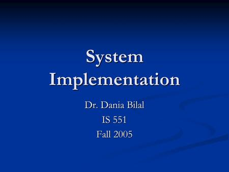 System Implementation Dr. Dania Bilal IS 551 Fall 2005.