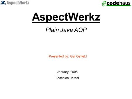 AspectWerkz Plain Java AOP Presented by: Gal Ostfeld January, 2005 Technion, Israel.