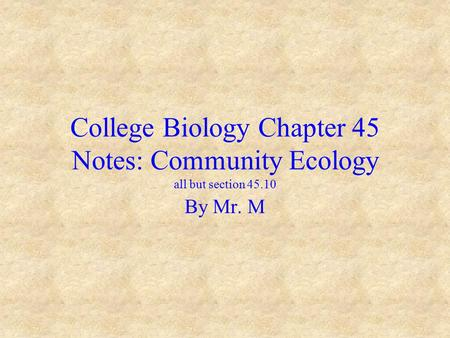 College Biology Chapter 45 Notes: Community Ecology all but section 45.10 By Mr. M.