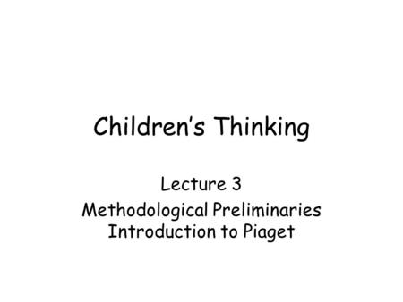 Children's Thinking Lecture 3 Methodological Preliminaries Introduction to Piaget.