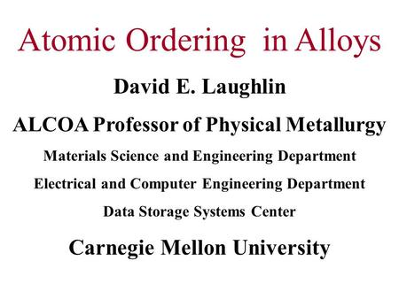 Atomic Ordering in Alloys David E. Laughlin ALCOA Professor of Physical Metallurgy Materials Science and Engineering Department Electrical and Computer.