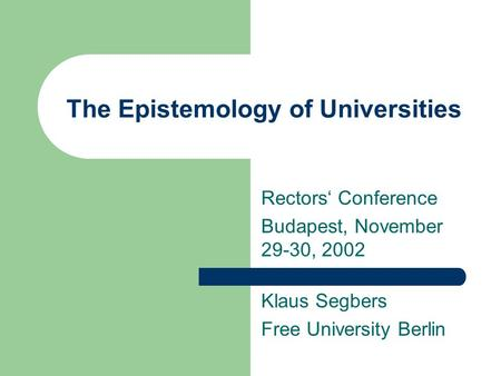 The Epistemology of Universities Rectors' Conference Budapest, November 29-30, 2002 Klaus Segbers Free University Berlin.