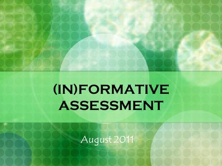 (IN)FORMATIVE ASSESSMENT August 2011. Are You… ASSESSMENT SAVVY? Skilled in gathering accurate information about students learning? Using it effectively.