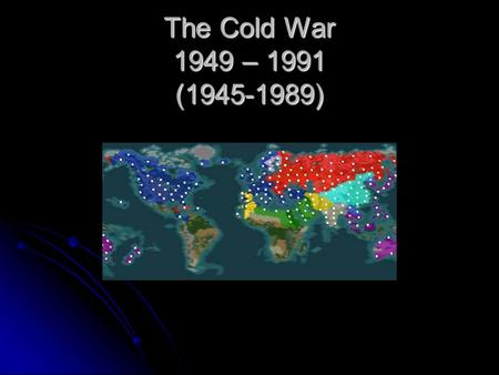 The Cold War 1949 – 1991 (1945-1989). What is it? Period of time when the potential for war between Russia and the U.S. could have led to a nuclear war.