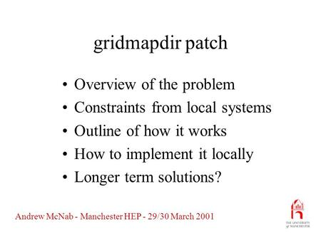 Andrew McNab - Manchester HEP - 29/30 March 2001 gridmapdir patch Overview of the problem Constraints from local systems Outline of how it works How to.