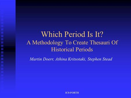 ICS-FORTH Which Period Is It? A Methodology To Create Thesauri Of Historical Periods Martin Doerr, Athina Kritsotaki, Stephen Stead.