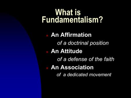 What is Fundamentalism? n An Affirmation of a doctrinal position n An Attitude of a defense of the faith n An Association of a dedicated movement.