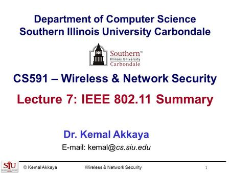 © Kemal AkkayaWireless & Network Security 1 Department of Computer Science Southern Illinois University Carbondale CS591 – Wireless & Network Security.