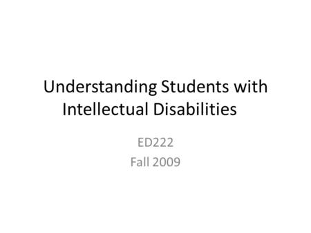 Understanding Students with Intellectual Disabilities ED222 Fall 2009.
