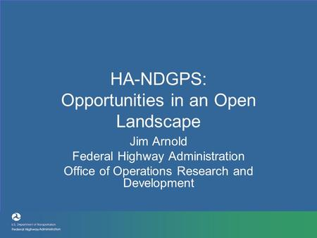 HA-NDGPS: Opportunities in an Open Landscape Jim Arnold Federal Highway Administration Office of Operations Research and Development.