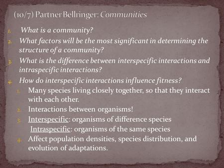 1. What is a community? 2. What factors will be the most significant in determining the structure of a community? 3. What is the difference between interspecific.