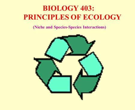 BIOLOGY 403: PRINCIPLES OF ECOLOGY (Niche and Species-Species Interactions)